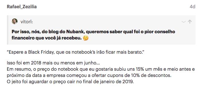 """Print do depoimento na comunidade do Nubank: """"Espere a Black Friday, que os notebook's irão ficar mais barato.""""  Isso foi em 2018 mais ou menos em junho… Em resumo, o preço do notebook que eu gostaria subiu uns 15% um mês e meio antes e próximo da data a empresa começou a ofertar cupons de 10% de descontos. O jeito foi aguardar o preço cair no final de janeiro de 2019."""