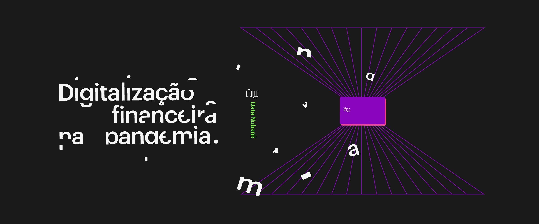 Imagem de fundo preto, com um cartão roxo Nubank ao fundo e linhas saindo dele dando impressão de tridimensionalidade. Está escrito em letras brancas meio fragmentadas Digitalização Financeira na Pandemia